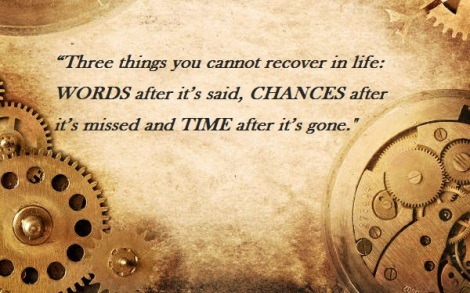 Three things you cannot recover in life: WORDS after it's said, CHANCES after it's missed and TIME after it's gone.